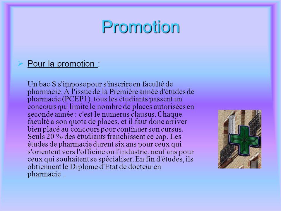 Promotion  Pour la promotion : Un bac S s'impose pour s'inscrire en faculté de pharmacie. À l'issue de la Première année d'études de pharmacie (PCEP1