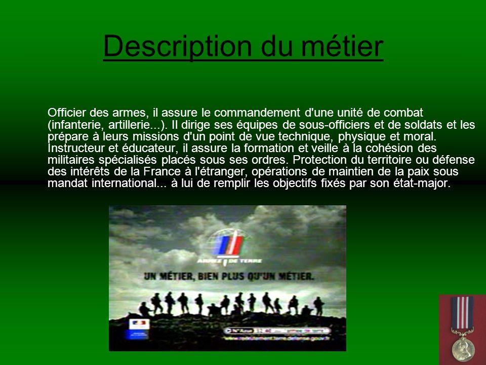 Description du métier Officier des armes, il assure le commandement d une unité de combat (infanterie, artillerie...).