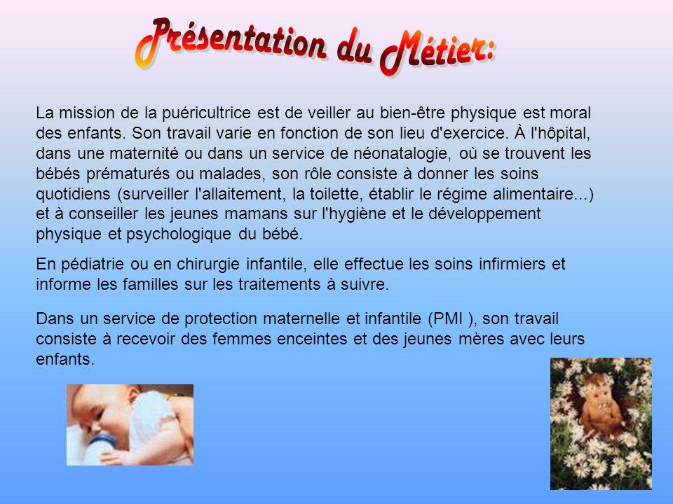 La mission de la puéricultrice est de veiller au bien-être physique est moral des enfants. Son travail varie en fonction de son lieu d'exercice. À l'h