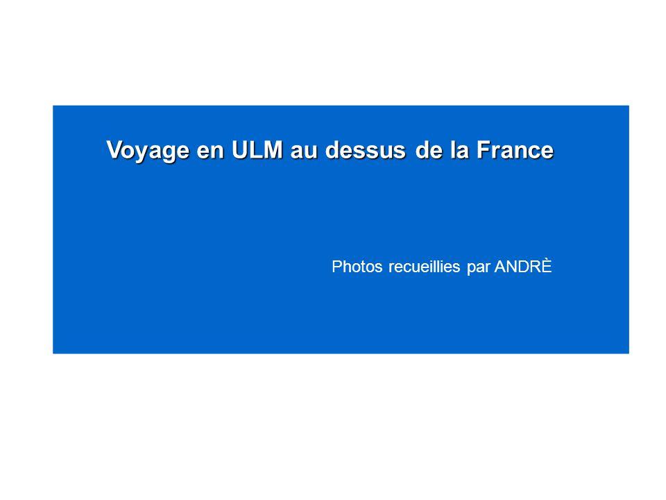 Voyage en ULM au dessus de la France Voyage en ULM au dessus de la France Photos recueillies par ANDRÈ