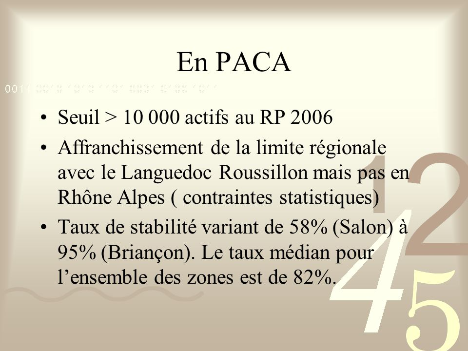 En PACA Seuil > 10 000 actifs au RP 2006 Affranchissement de la limite régionale avec le Languedoc Roussillon mais pas en Rhône Alpes ( contraintes statistiques) Taux de stabilité variant de 58% (Salon) à 95% (Briançon).