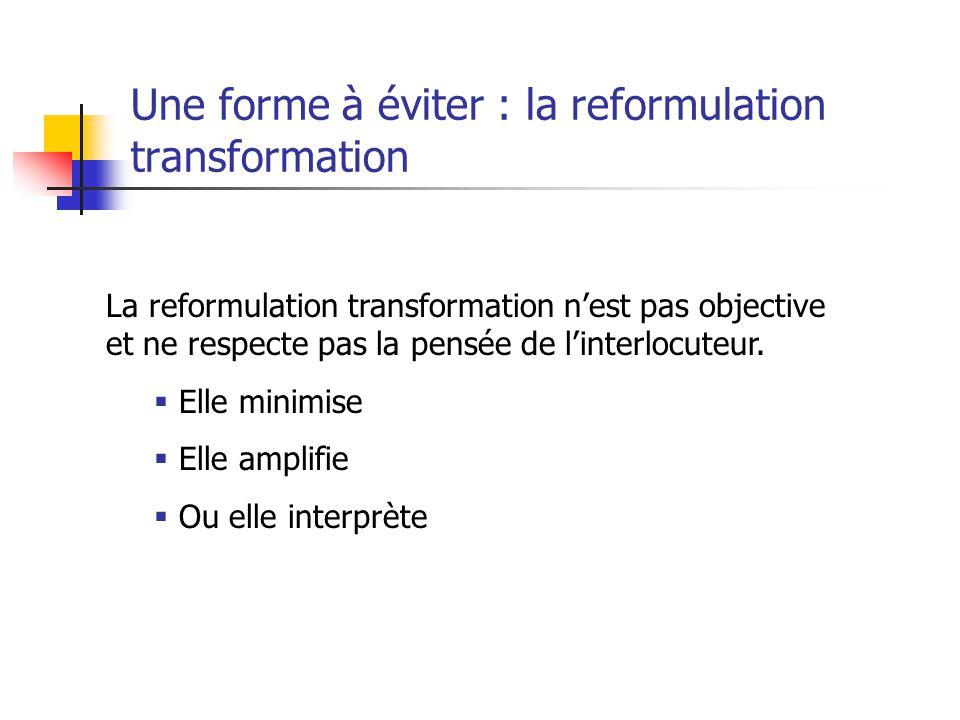 Une forme à éviter : la reformulation transformation La reformulation transformation n'est pas objective et ne respecte pas la pensée de l'interlocute