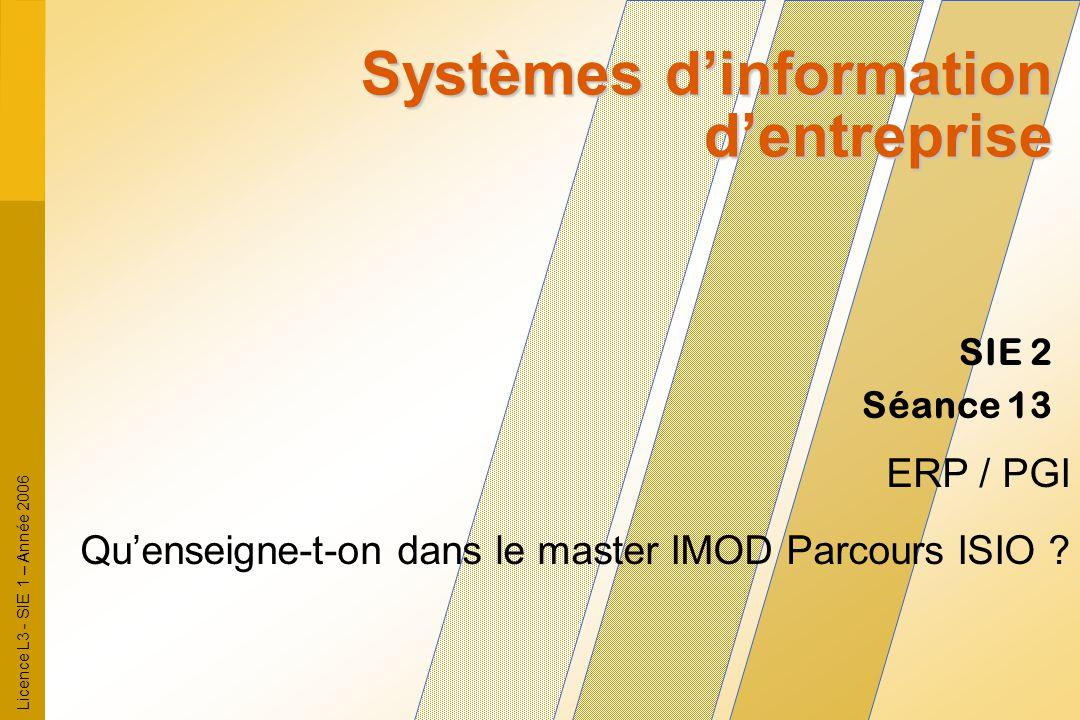 Licence L3 - SIE 1 – Année 2006 SIE 2 Séance 13 Systèmes d'information d'entreprise ERP / PGI Qu'enseigne-t-on dans le master IMOD Parcours ISIO ?