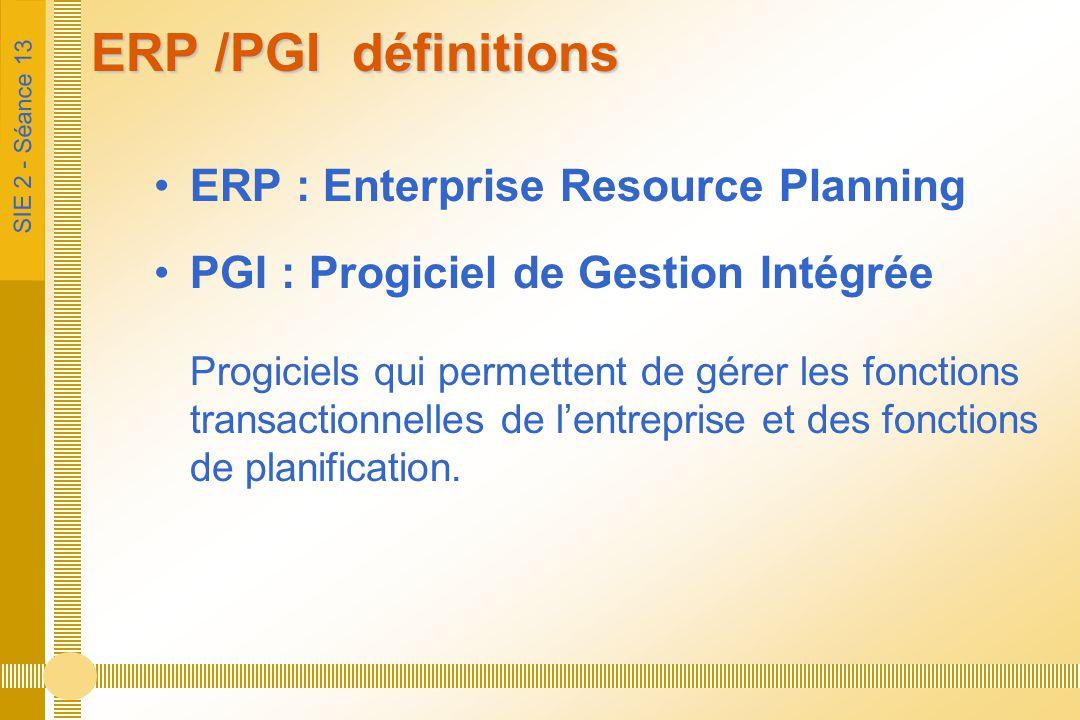 SIE 2 - Séance 13 ERP /PGI définitions ERP : Enterprise Resource Planning PGI : Progiciel de Gestion Intégrée Progiciels qui permettent de gérer les f