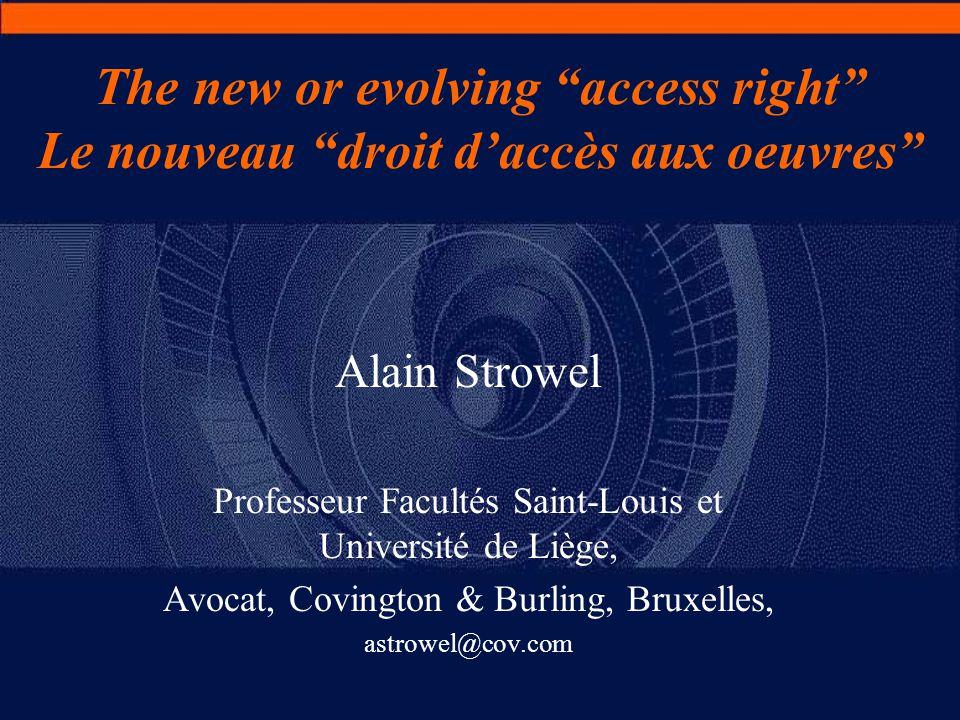 The new or evolving access right Le nouveau droit d'accès aux oeuvres Alain Strowel Professeur Facultés Saint-Louis et Université de Liège, Avocat, Covington & Burling, Bruxelles, astrowel@cov.com
