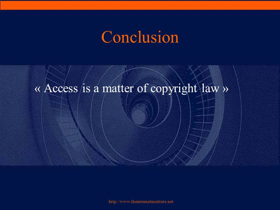 http://www.theinternetinstitute.net Conclusion « Access is a matter of copyright law »