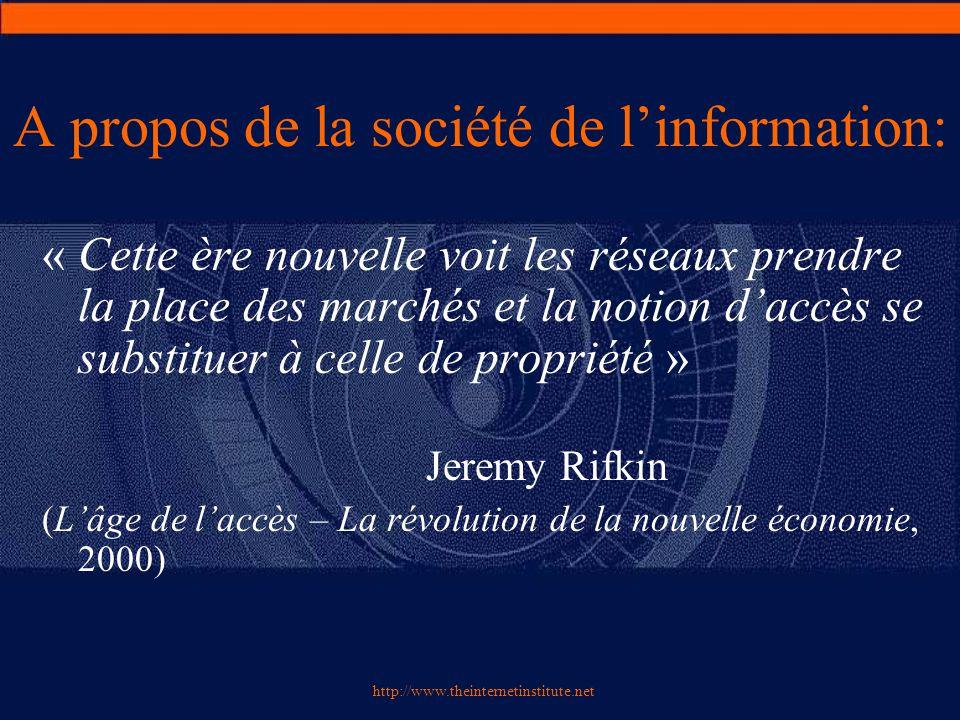 http://www.theinternetinstitute.net A propos de la société de l'information: « Cette ère nouvelle voit les réseaux prendre la place des marchés et la notion d'accès se substituer à celle de propriété » Jeremy Rifkin (L'âge de l'accès – La révolution de la nouvelle économie, 2000)