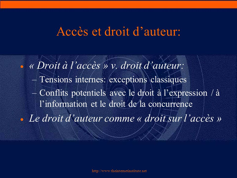 http://www.theinternetinstitute.net Accès et droit d'auteur:  « Droit à l'accès » v. droit d'auteur: –Tensions internes: exceptions classiques –Confl