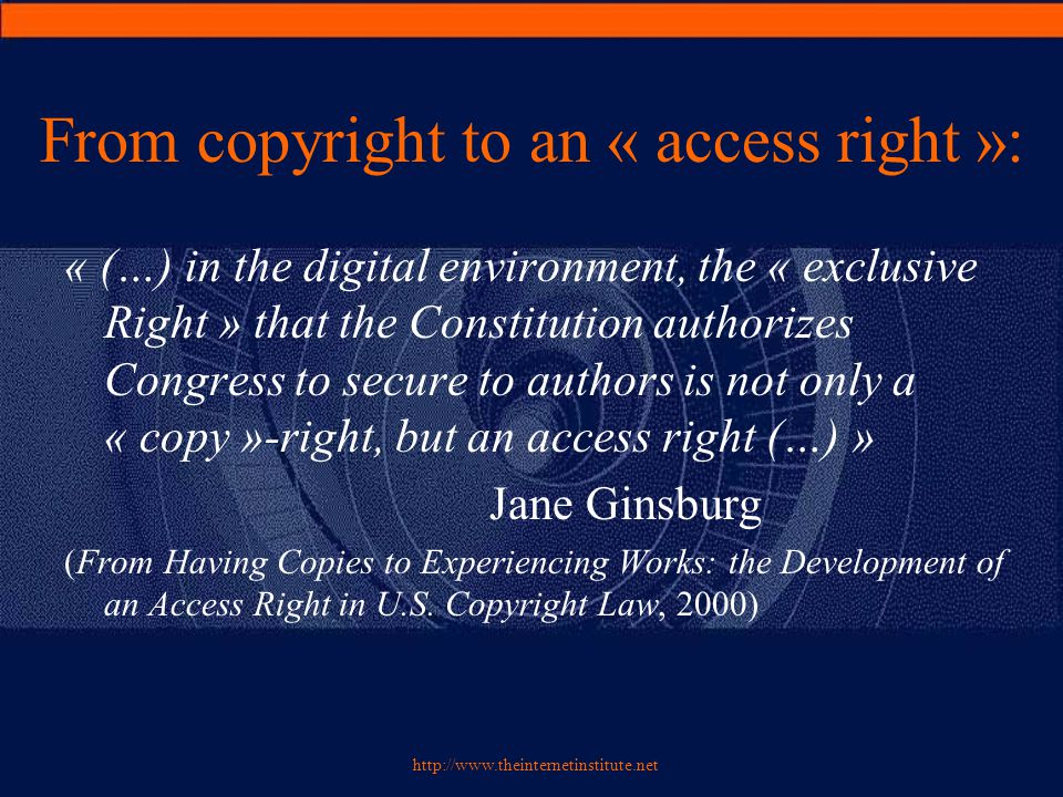 http://www.theinternetinstitute.net The « access right »: prehistory  Control of access to the exemplars: –Reproduction right: control on unlawful copies –Distribution right: control on lawful copies