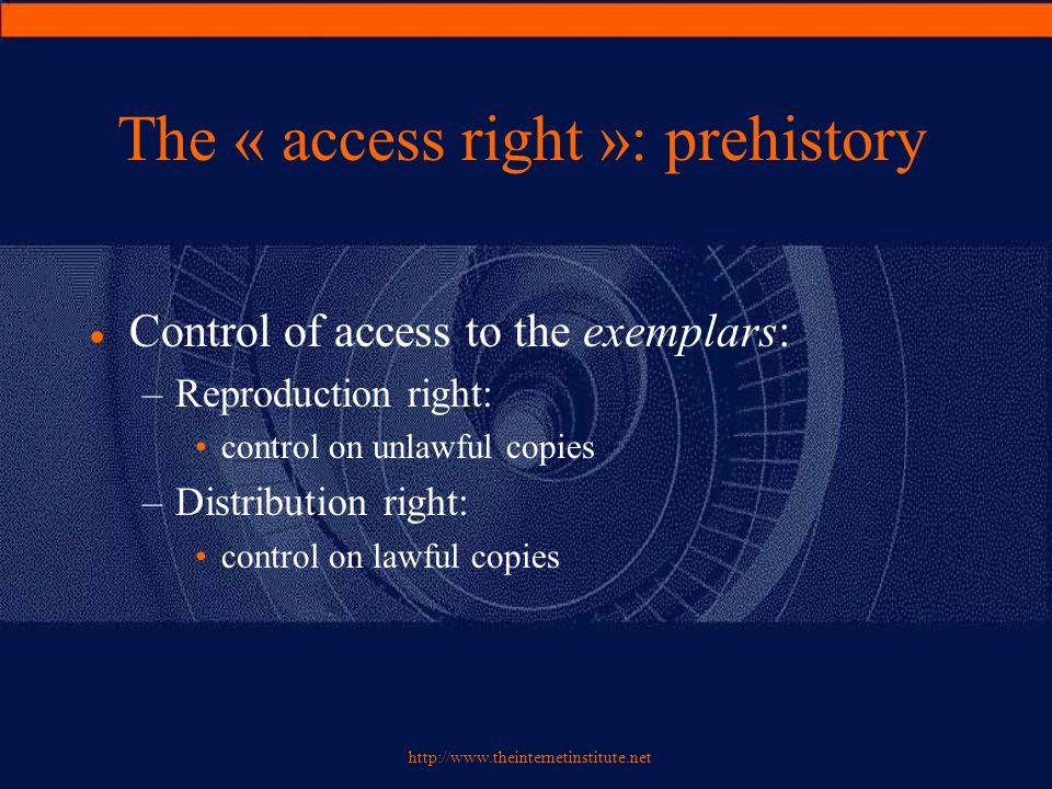 http://www.theinternetinstitute.net The « access right »: prehistory  Control of access to the exemplars: –Reproduction right: control on unlawful copies –Distribution right: control on lawful copies