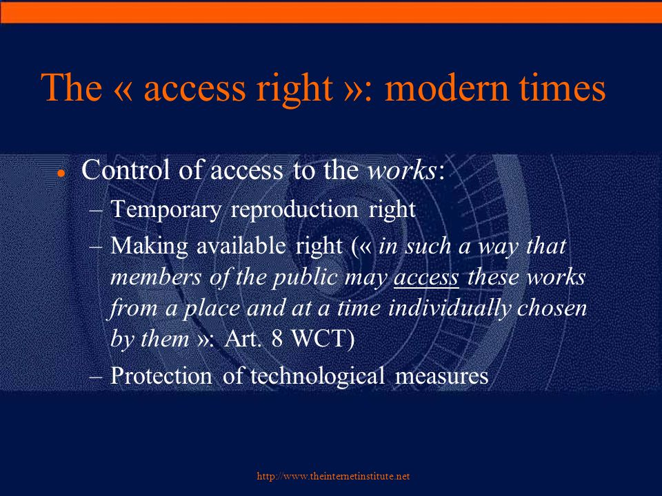 http://www.theinternetinstitute.net The « access right »: modern times  Control of access to the works: –Temporary reproduction right –Making available right (« in such a way that members of the public may access these works from a place and at a time individually chosen by them »: Art.