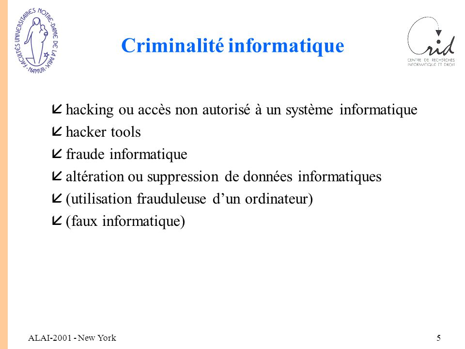 ALAI-2001 - New York5 Criminalité informatique åhacking ou accès non autorisé à un système informatique åhacker tools åfraude informatique åaltération ou suppression de données informatiques å(utilisation frauduleuse d'un ordinateur) å(faux informatique)