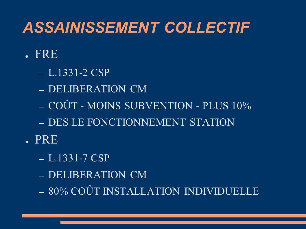 ASSAINISSEMENT COLLECTIF ● FRE – L.1331-2 CSP – DELIBERATION CM – COÛT - MOINS SUBVENTION - PLUS 10% – DES LE FONCTIONNEMENT STATION ● PRE – L.1331-7 CSP – DELIBERATION CM – 80% COÛT INSTALLATION INDIVIDUELLE