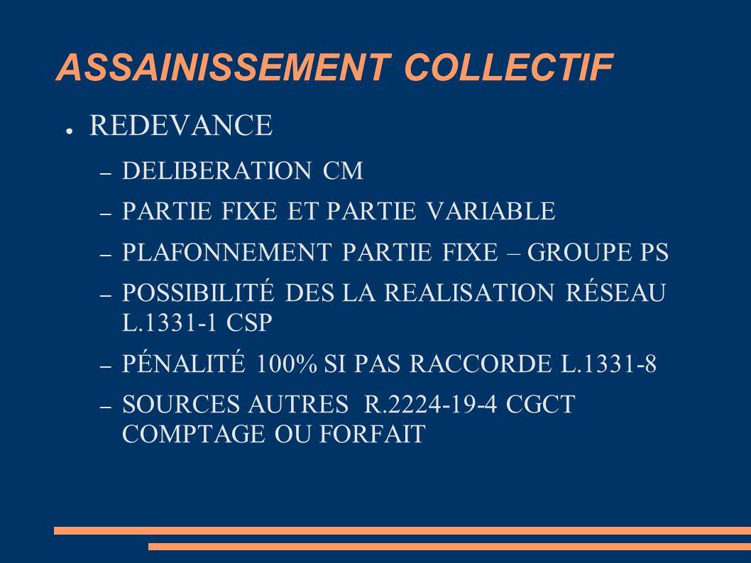 ASSAINISSEMENT COLLECTIF ● REDEVANCE – DELIBERATION CM – PARTIE FIXE ET PARTIE VARIABLE – PLAFONNEMENT PARTIE FIXE – GROUPE PS – POSSIBILITÉ DES LA REALISATION RÉSEAU L.1331-1 CSP – PÉNALITÉ 100% SI PAS RACCORDE L.1331-8 – SOURCES AUTRES R.2224-19-4 CGCT COMPTAGE OU FORFAIT