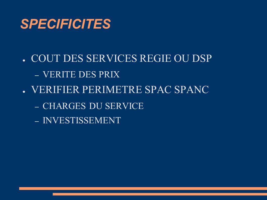 SPECIFICITES ● COUT DES SERVICES REGIE OU DSP – VERITE DES PRIX ● VERIFIER PERIMETRE SPAC SPANC – CHARGES DU SERVICE – INVESTISSEMENT