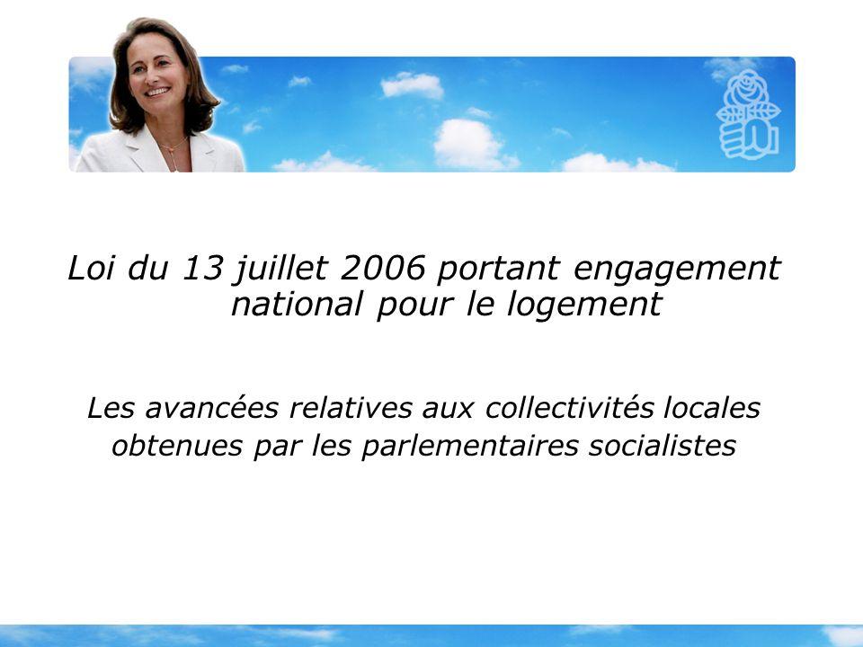 Loi du 13 juillet 2006 portant engagement national pour le logement Les avancées relatives aux collectivités locales obtenues par les parlementaires socialistes