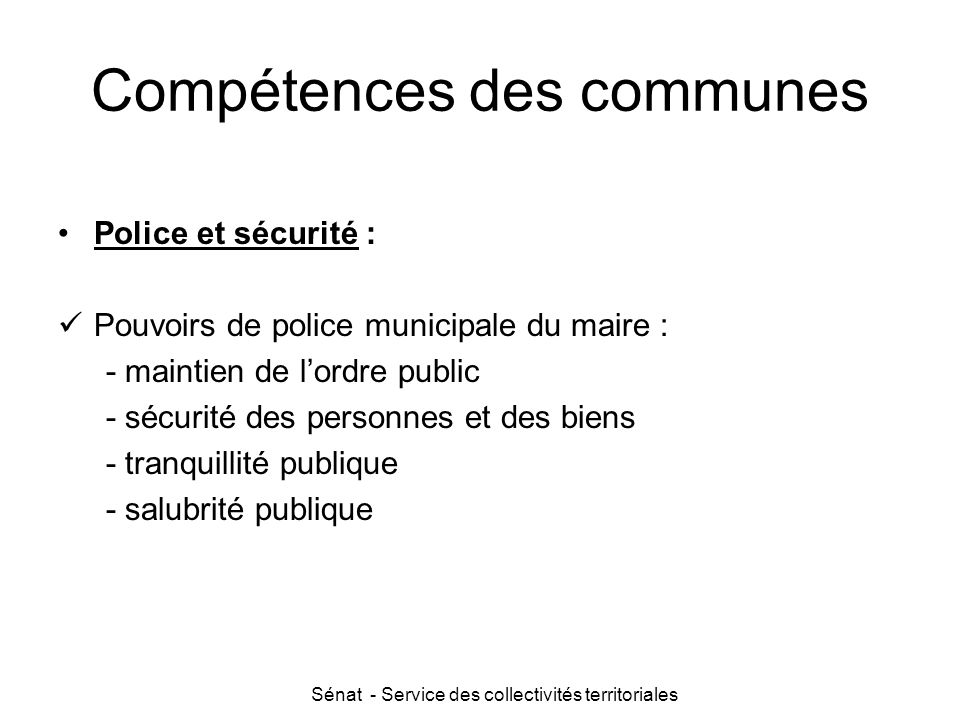 Sénat - Service des collectivités territoriales Compétences des communes Police et sécurité : Pouvoirs de police municipale du maire : - maintien de l