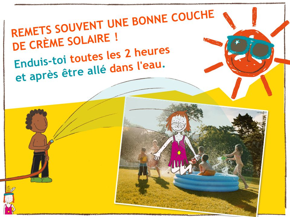 REMETS SOUVENT UNE BONNE COUCHE DE CRÈME SOLAIRE .