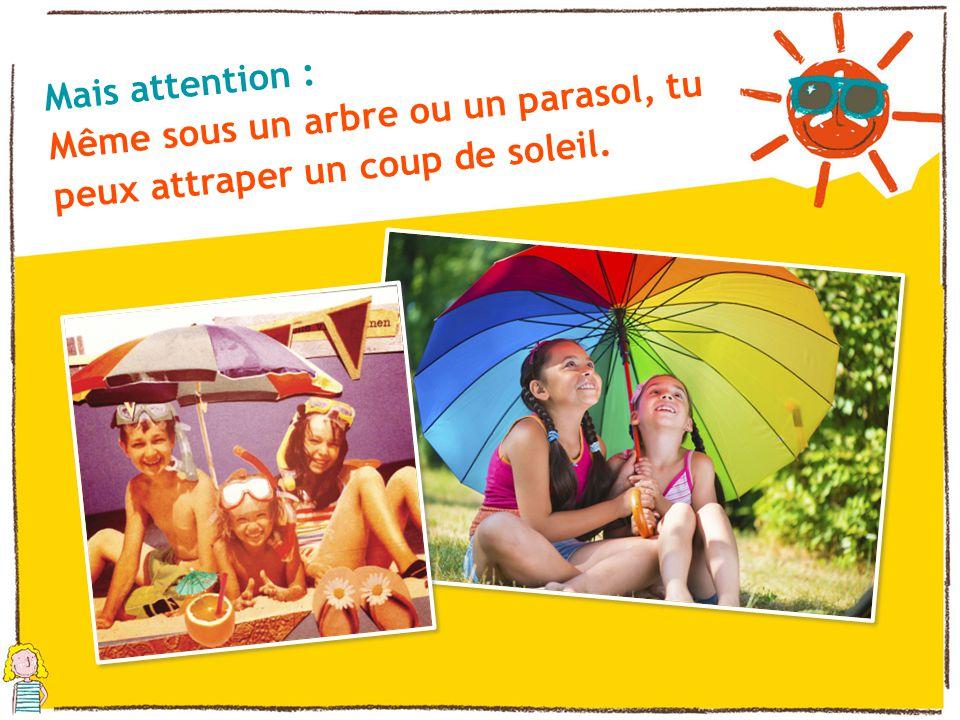 Mais attention : Même sous un arbre ou un parasol, tu peux attraper un coup de soleil.