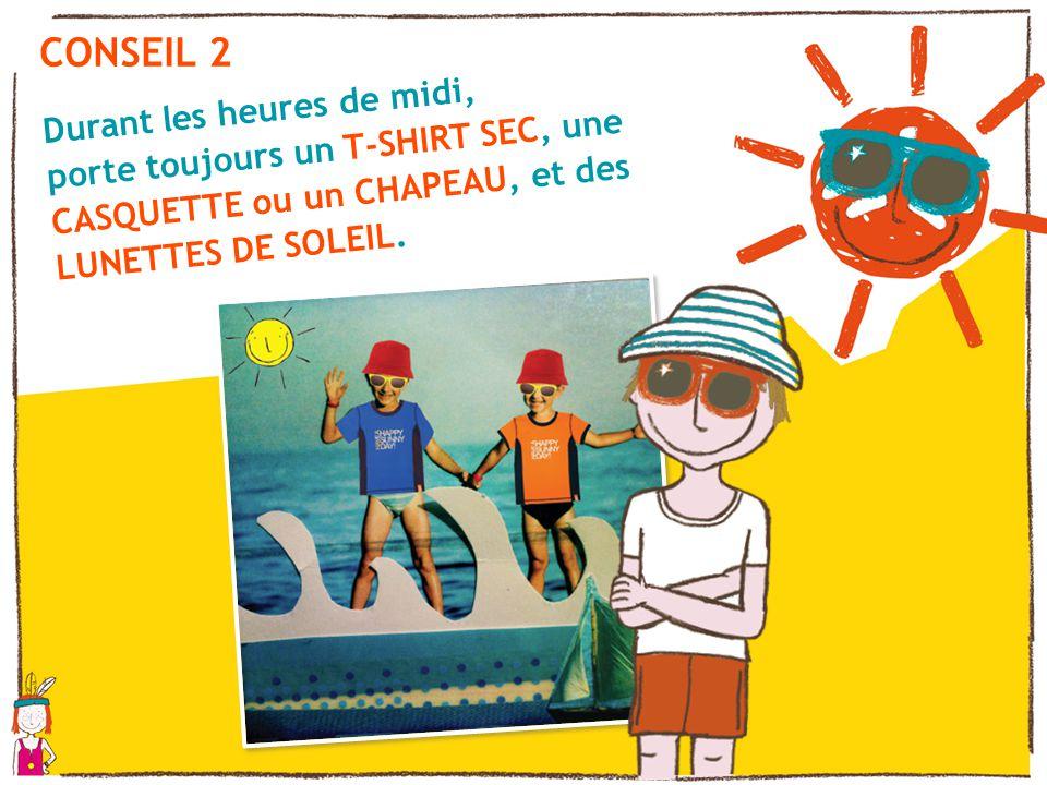 CONSEIL 2 Durant les heures de midi, porte toujours un T-SHIRT SEC, une CASQUETTE ou un CHAPEAU, et des LUNETTES DE SOLEIL.