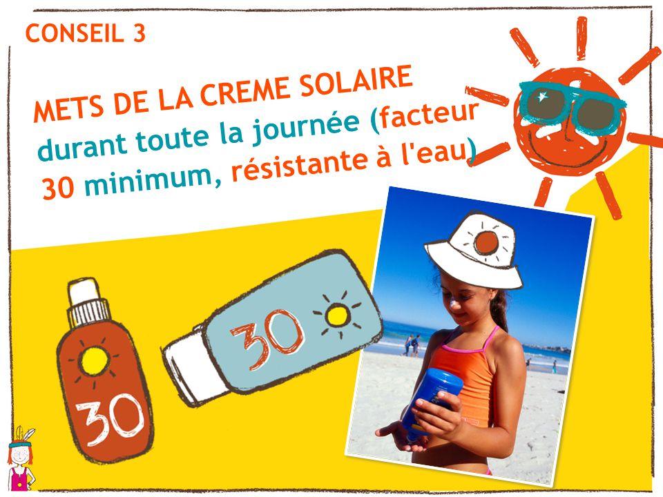 CONSEIL 3 METS DE LA CREME SOLAIRE durant toute la journée (facteur 30 minimum, résistante à l'eau)