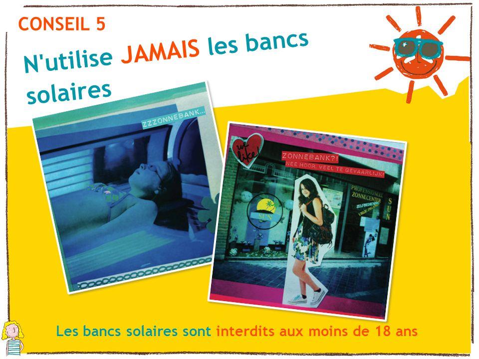 CONSEIL 5 N'utilise JAMAIS les bancs solaires Les bancs solaires sont interdits aux moins de 18 ans
