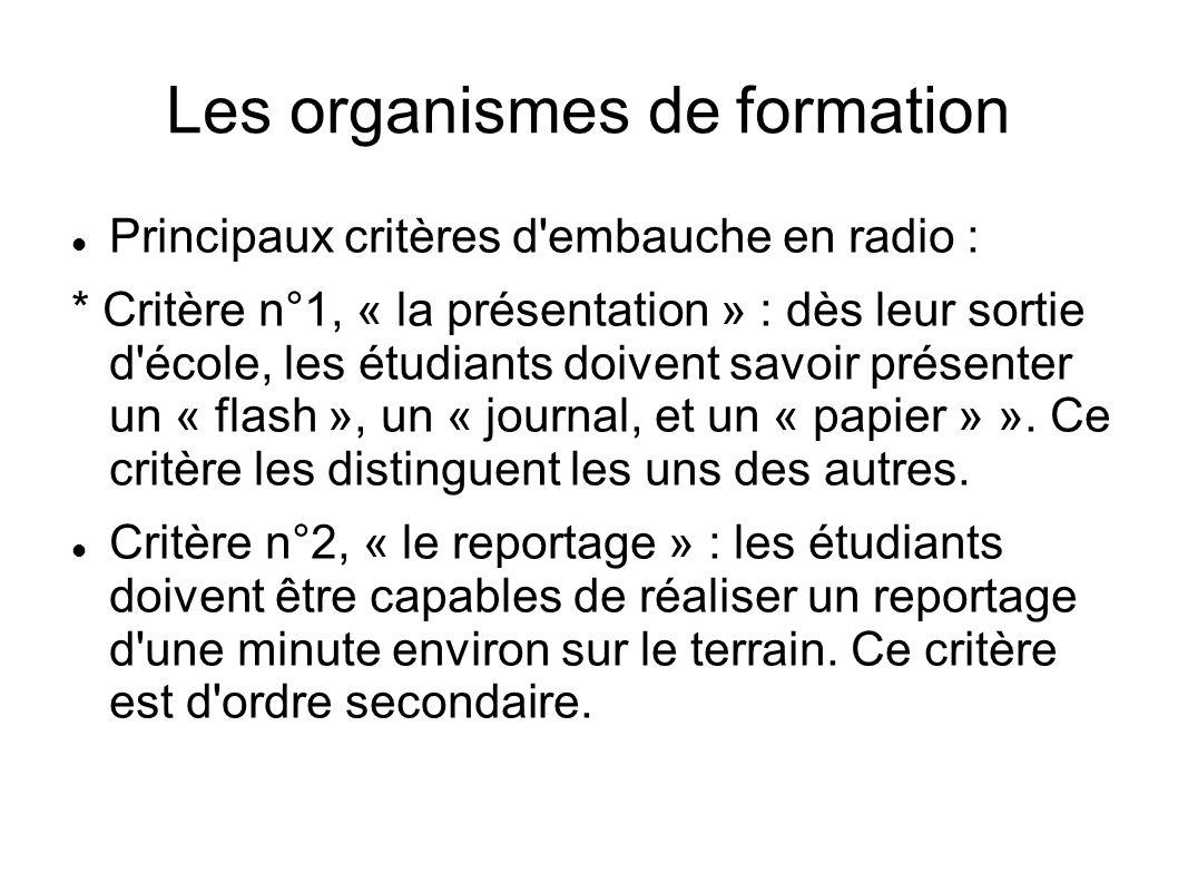 Les organismes de formation Principaux critères d embauche en radio : * Critère n°1, « la présentation » : dès leur sortie d école, les étudiants doivent savoir présenter un « flash », un « journal, et un « papier » ».