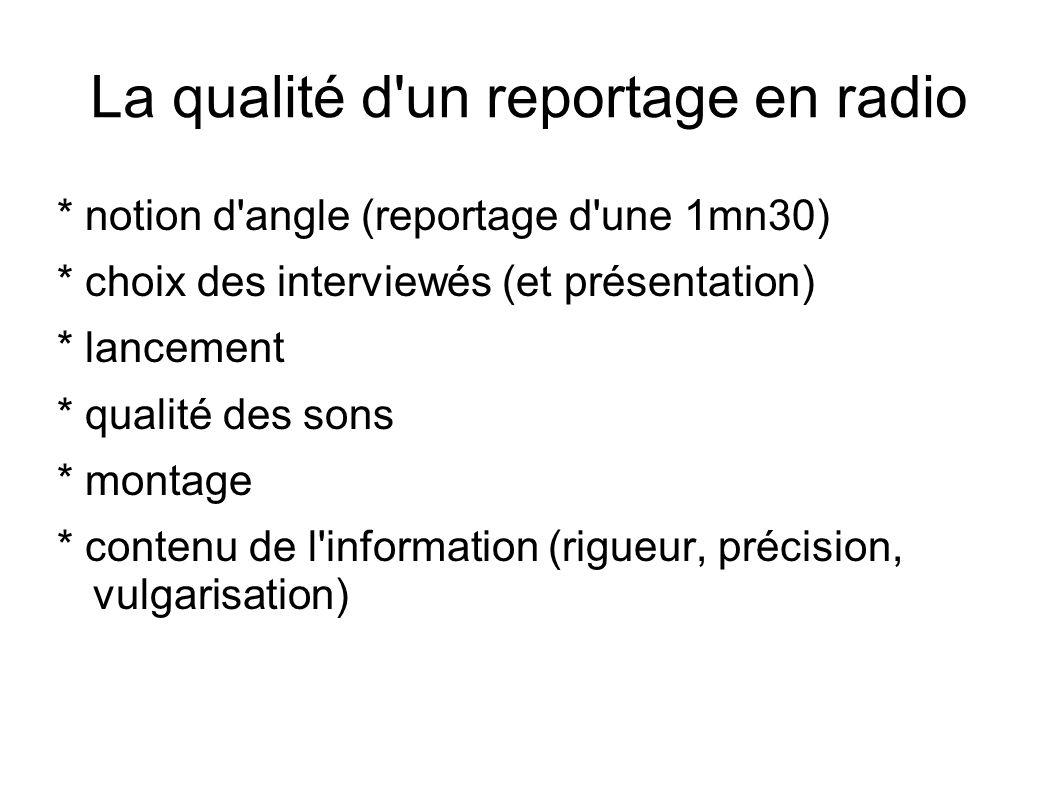 La qualité d un reportage en radio * notion d angle (reportage d une 1mn30) * choix des interviewés (et présentation) * lancement * qualité des sons * montage * contenu de l information (rigueur, précision, vulgarisation)