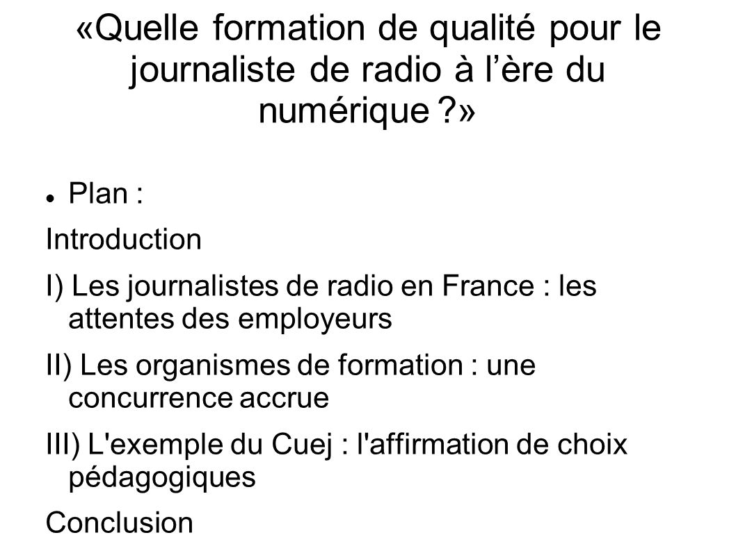 «Quelle formation de qualité pour le journaliste de radio à l'ère du numérique ?» Plan : Introduction I) Les journalistes de radio en France : les attentes des employeurs II) Les organismes de formation : une concurrence accrue III) L exemple du Cuej : l affirmation de choix pédagogiques Conclusion
