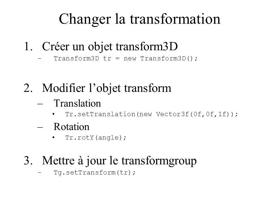 Changer la transformation 1.Créer un objet transform3D –Transform3D tr = new Transform3D(); 2.Modifier l'objet transform –Translation Tr.setTranslatio