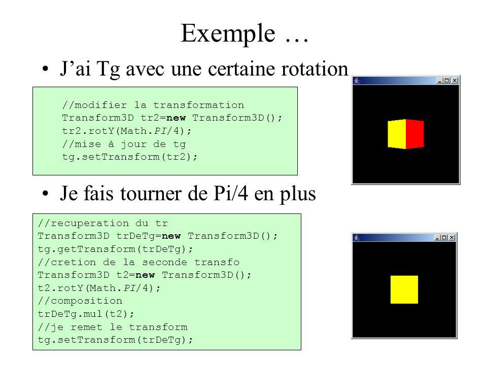 Exemple … J'ai Tg avec une certaine rotation Je fais tourner de Pi/4 en plus //modifier la transformation Transform3D tr2=new Transform3D(); tr2.rotY(