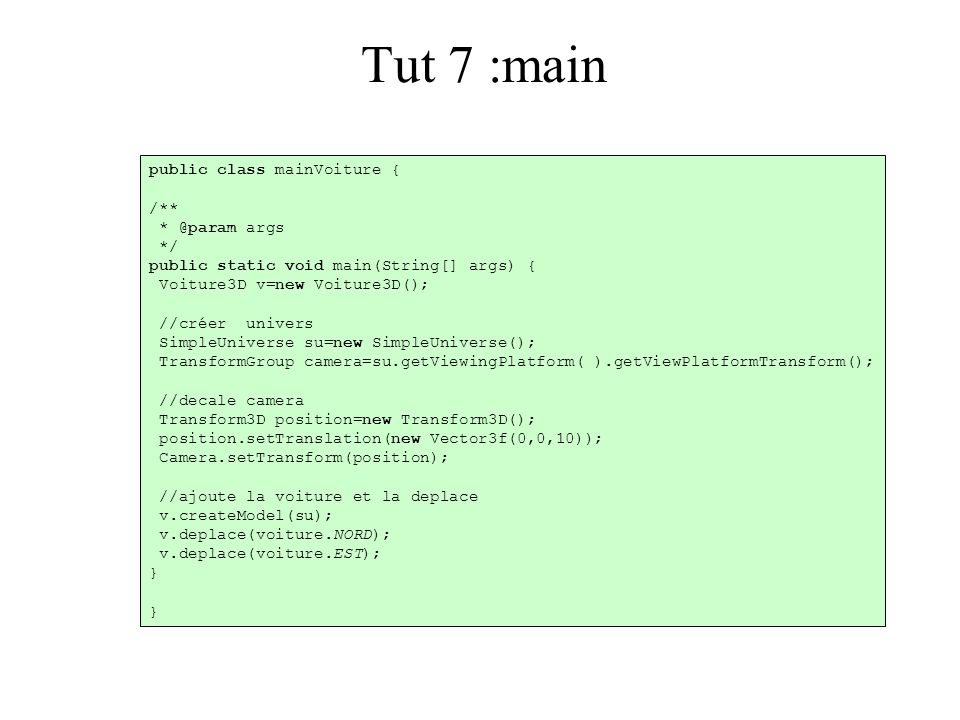 Tut 7 :main public class mainVoiture { /** * @param args */ public static void main(String[] args) { Voiture3D v=new Voiture3D(); //créer univers Simp