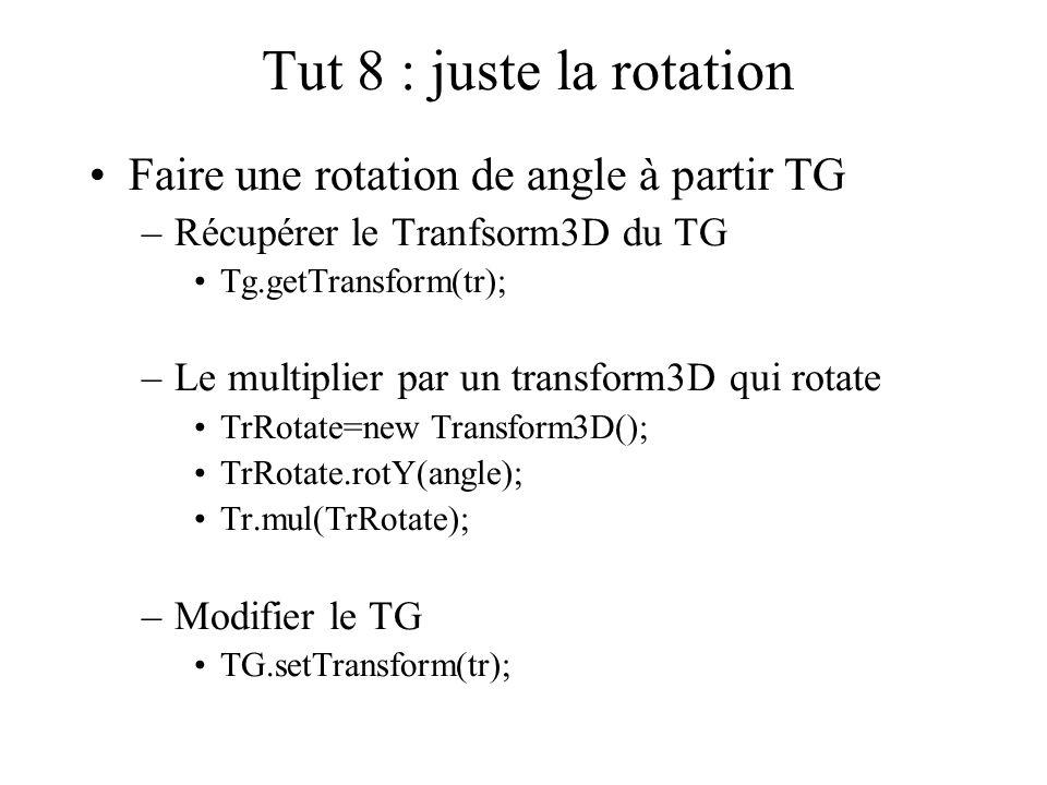 Tut 8 : juste la rotation Faire une rotation de angle à partir TG –Récupérer le Tranfsorm3D du TG Tg.getTransform(tr); –Le multiplier par un transform