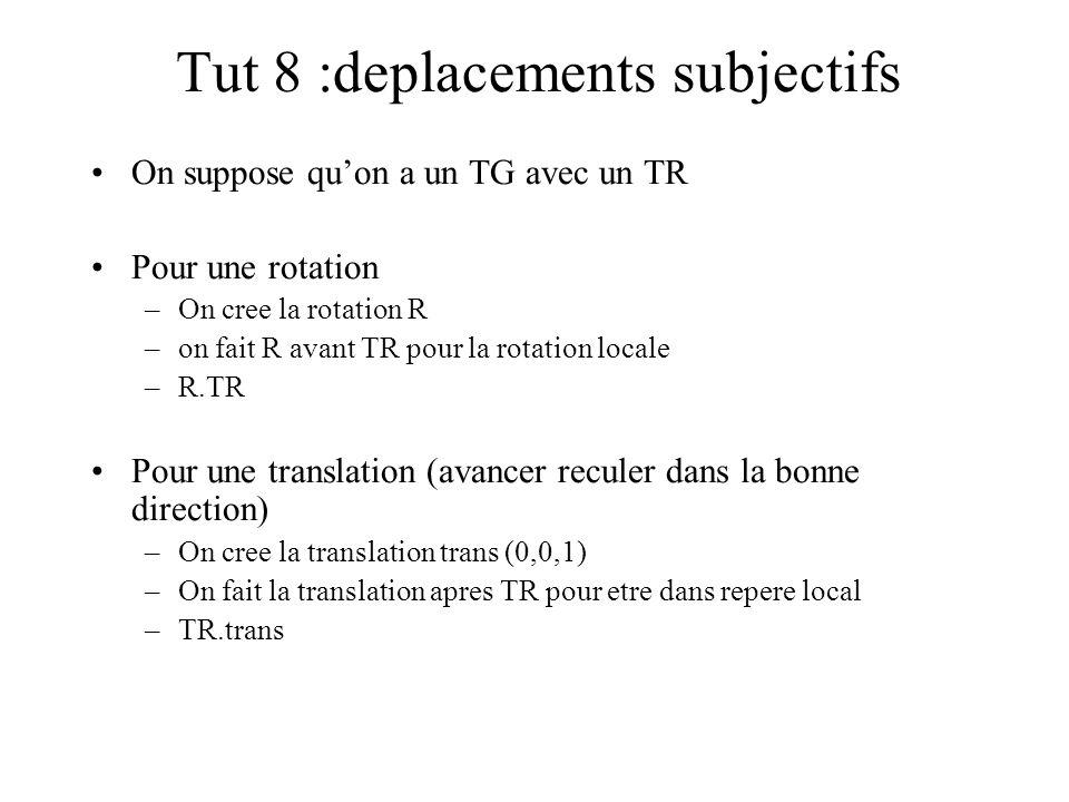 Tut 8 :deplacements subjectifs On suppose qu'on a un TG avec un TR Pour une rotation –On cree la rotation R –on fait R avant TR pour la rotation local