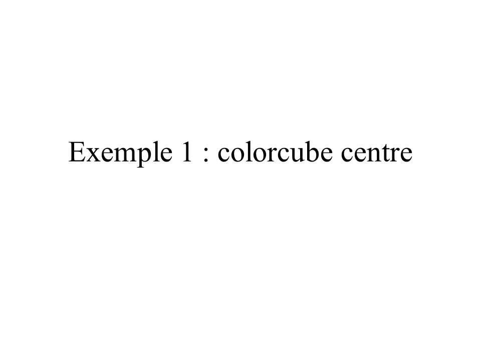 Exemple : colorcube centre Universe locale BG colorcube BG TG View Scene 3D Vue …