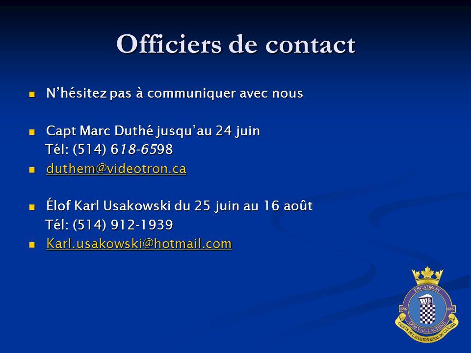 Officiers de contact N'hésitez pas à communiquer avec nous N'hésitez pas à communiquer avec nous Capt Marc Duthé jusqu'au 24 juin Capt Marc Duthé jusqu'au 24 juin Tél: (514) 618-6598 Tél: (514) 618-6598 duthem@videotron.ca duthem@videotron.ca duthem@videotron.ca Élof Karl Usakowski du 25 juin au 16 août Élof Karl Usakowski du 25 juin au 16 août Tél: (514) 912-1939 Tél: (514) 912-1939 Karl.usakowski@hotmail.com Karl.usakowski@hotmail.com Karl.usakowski@hotmail.com