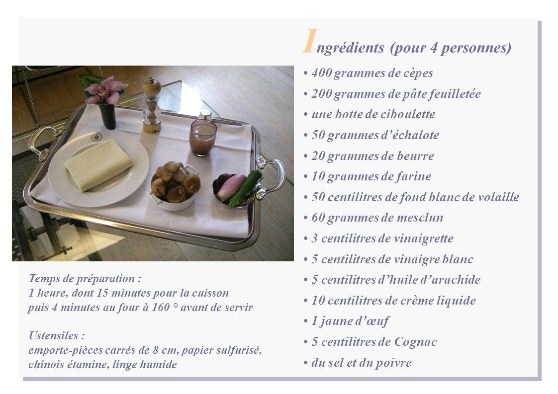 400 grammes de cèpes 200 grammes de pâte feuilletée une botte de ciboulette 50 grammes d'échalote 20 grammes de beurre 10 grammes de farine 50 centilitres de fond blanc de volaille 60 grammes de mesclun 3 centilitres de vinaigrette 5 centilitres de vinaigre blanc 5 centilitres d'huile d'arachide 10 centilitres de crème liquide 1 jaune d'œuf 5 centilitres de Cognac du sel et du poivre I ngrédients (pour 4 personnes) Temps de préparation : 1 heure, dont 15 minutes pour la cuisson puis 4 minutes au four à 160 ° avant de servir Ustensiles : emporte-pièces carrés de 8 cm, papier sulfurisé, chinois étamine, linge humide