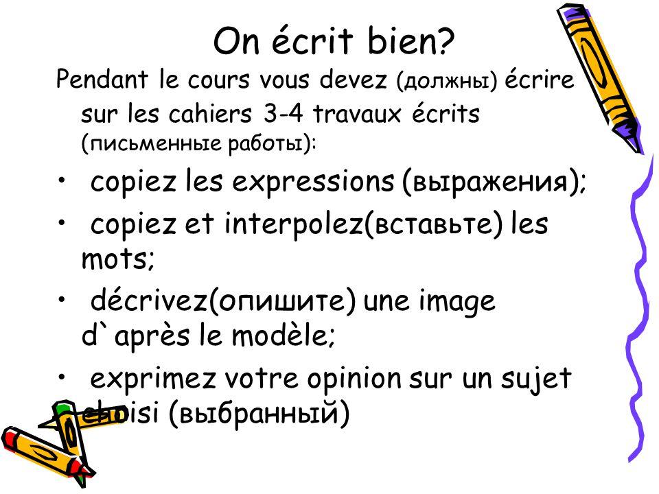 On écrit bien? Pendant le cours vous devez (должны) écrire sur les cahiers 3-4 travaux écrits (письменные работы): copiez les expressions (выражения);