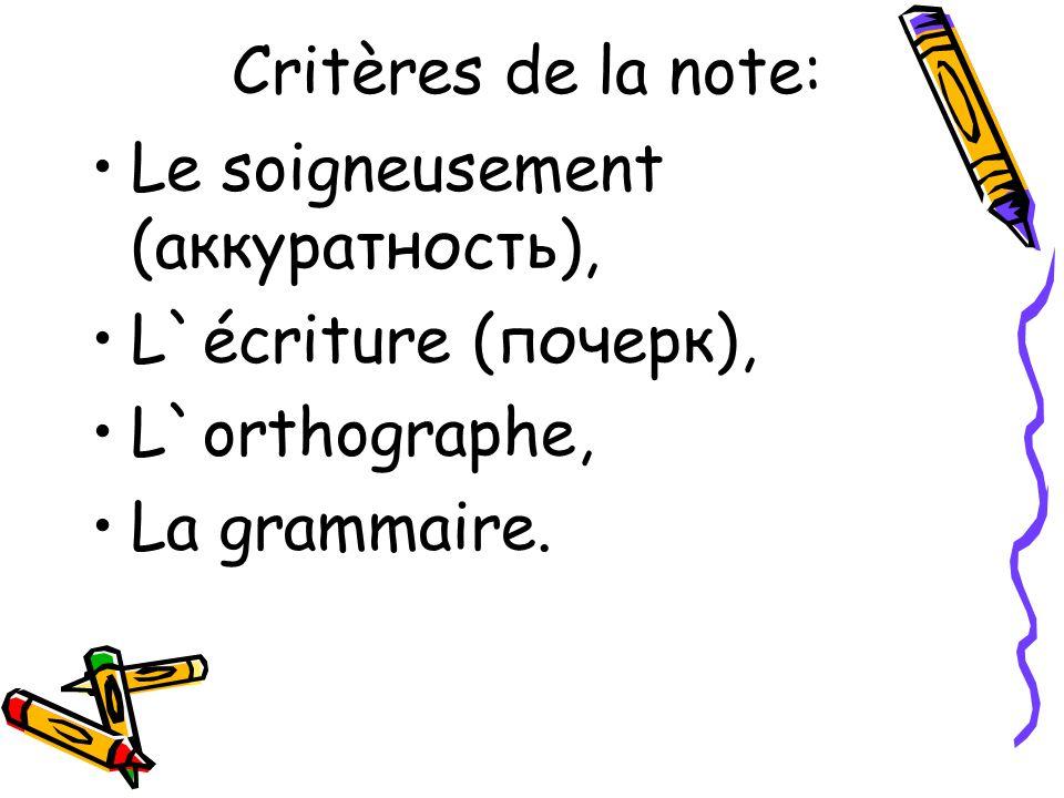 Critères de la note: Le soigneusement (аккуратность), L`écriture (почерк), L`orthographe, La grammaire.