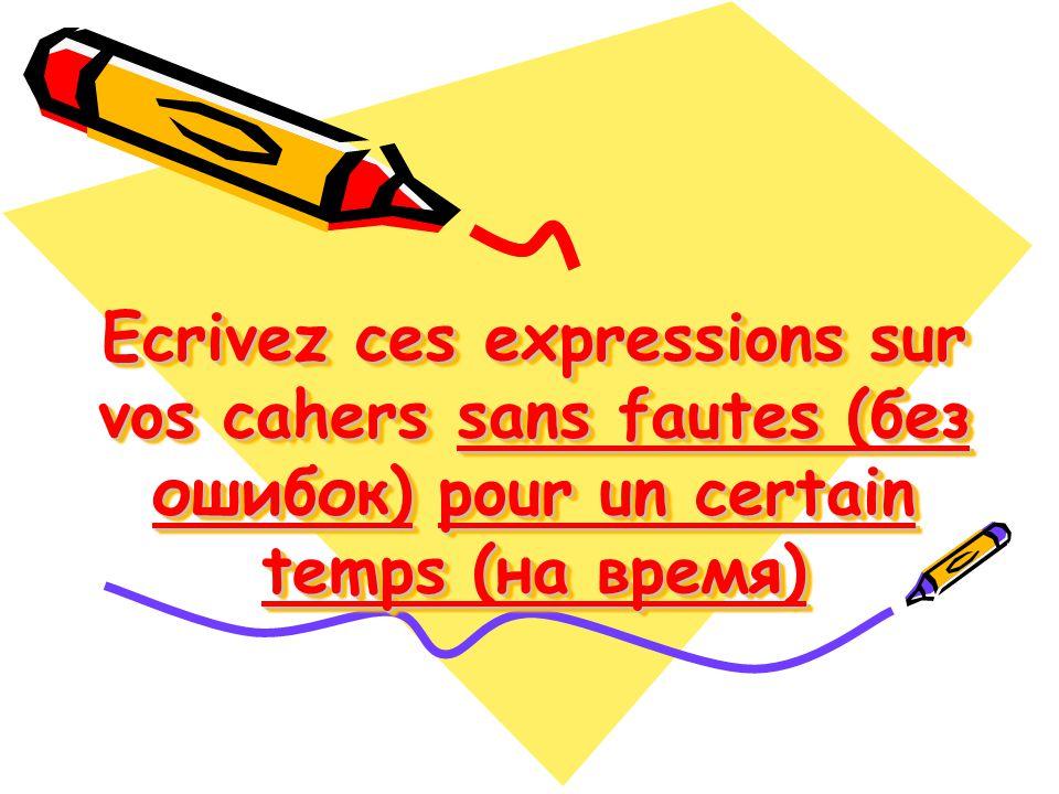 Ecrivez ces expressions sur vos cahers sans fautes (без ошибок) pour un certain temps (на время)