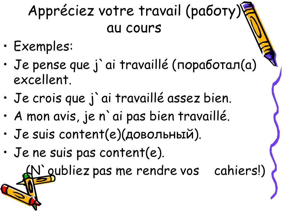 Appréciez votre travail (работу) au cours Exemples: Je pense que j`ai travaillé (поработал(а) excellent. Je crois que j`ai travaillé assez bien. A mon