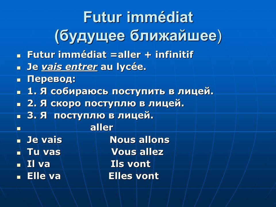 Futur immédiat (будущее ближайшее) Futur immédiat =aller + infinitif Futur immédiat =aller + infinitif Je vais entrer au lycée.