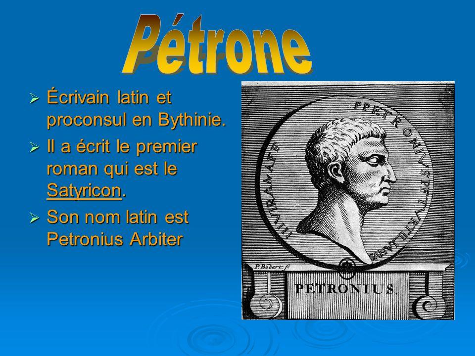  Écrivain latin et proconsul en Bythinie.  Il a écrit le premier roman qui est le Satyricon.  Son nom latin est Petronius Arbiter