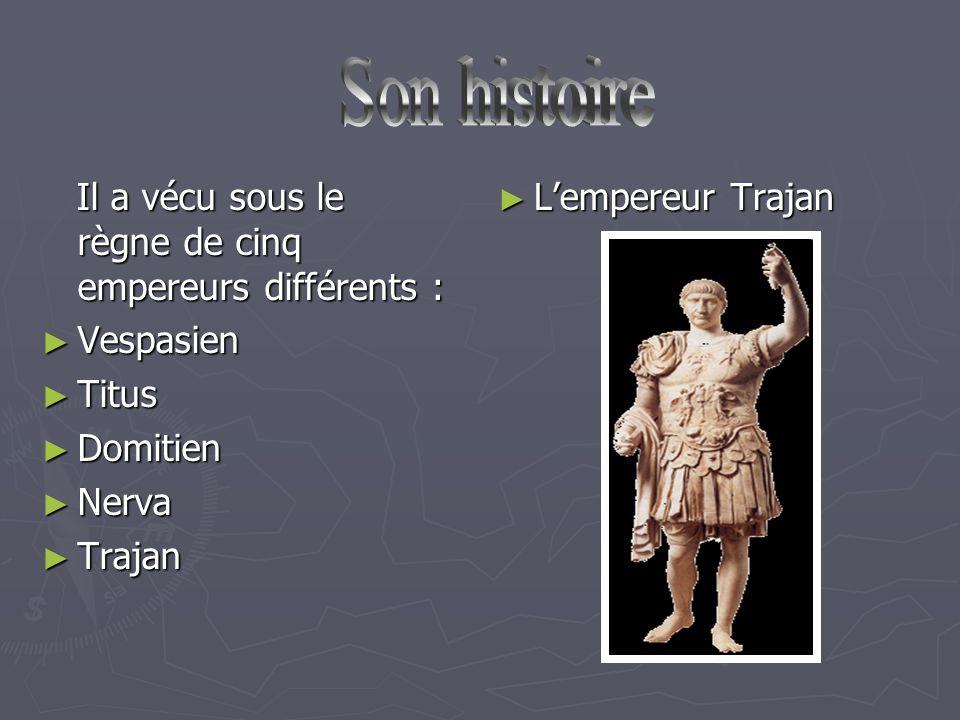 Il a vécu sous le règne de cinq empereurs différents : Il a vécu sous le règne de cinq empereurs différents : ► Vespasien ► Titus ► Domitien ► Nerva ► Trajan ► L'empereur Trajan