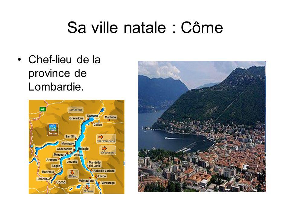Sa ville natale : Côme Chef-lieu de la province de Lombardie.