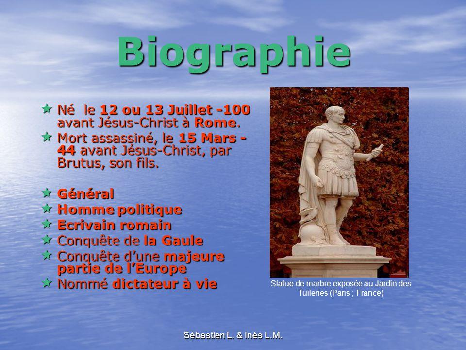 Sébastien L. & Inès L.M. Biographie  Né le 12 ou 13 Juillet -100 avant Jésus-Christ à Rome.  Mort assassiné, le 15 Mars - 44 avant Jésus-Christ, par