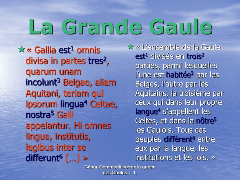 César, Commentaires de la guerre des Gaules, I, 1. La Grande Gaule  « Gallia est 1 omnis divisa in partes tres 2, quarum unam incolunt 3 Belgae, alia