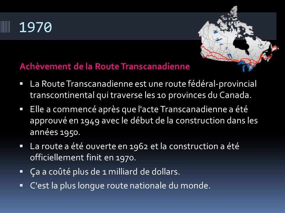 1970 Achèvement de la Route Transcanadienne  La Route Transcanadienne est une route fédéral-provincial transcontinental qui traverse les 10 provinces