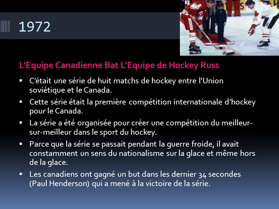 1972 L'Equipe Canadienne Bat L'Equipe de Hockey Russ  C'était une série de huit matchs de hockey entre l'Union soviétique et le Canada.  Cette série