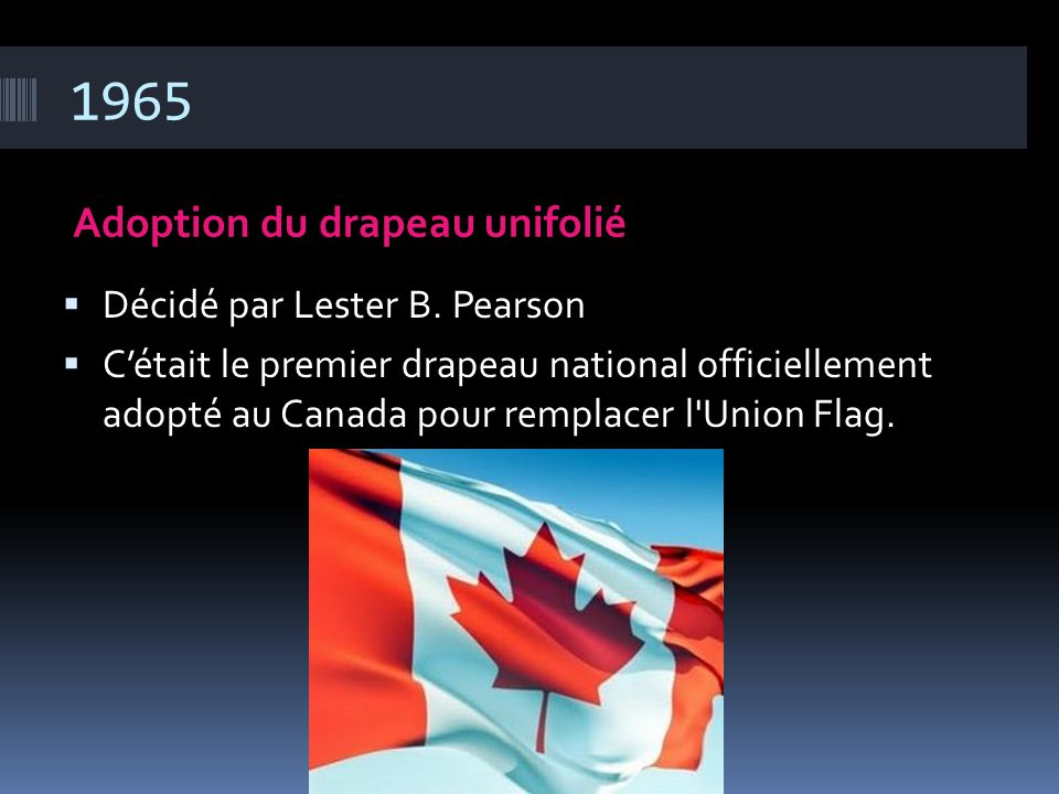 1965 Adoption du drapeau unifolié  Décidé par Lester B. Pearson  C'était le premier drapeau national officiellement adopté au Canada pour remplacer